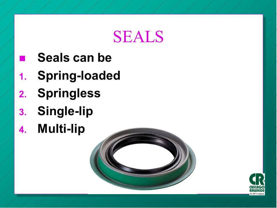 SEALS Seals can be Spring-loaded Springless Single-lip Multi-lip