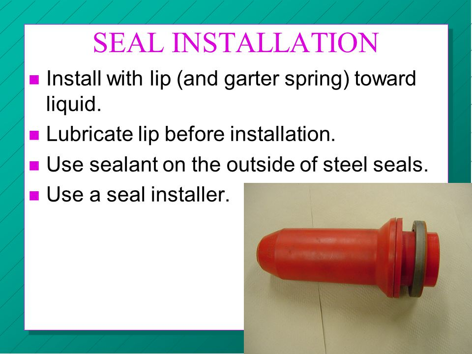 SEAL INSTALLATION Install with lip (and garter spring) toward liquid.