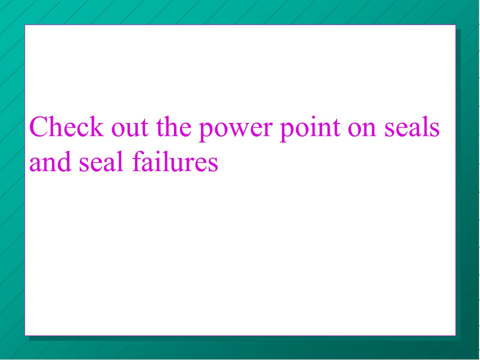 Check out the power point on seals and seal failures