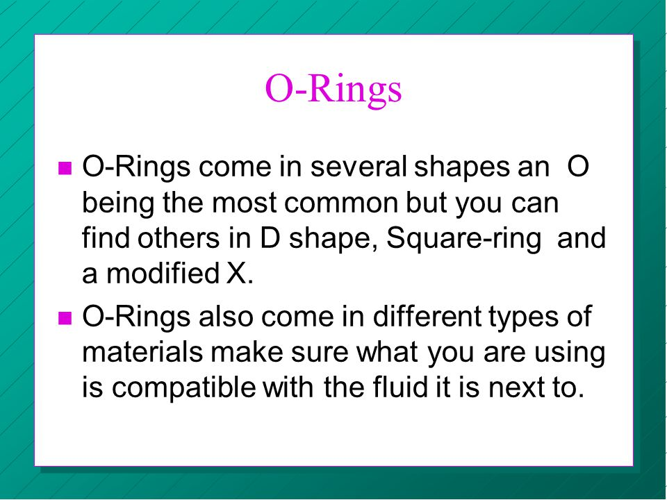 O-Rings O-Rings come in several shapes an O being the most common but you can find others in D shape, Square-ring and a modified X.