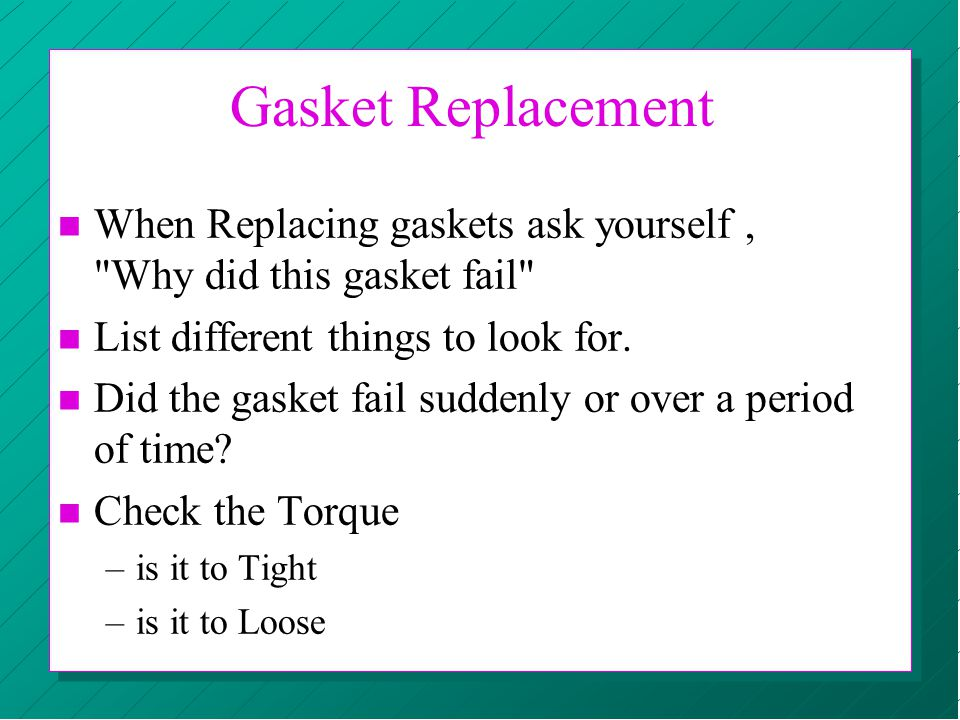 Gasket Replacement When Replacing gaskets ask yourself , Why did this gasket fail List different things to look for.