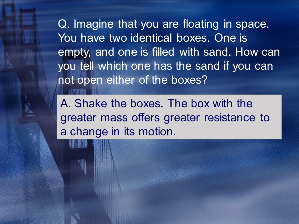 Q. Imagine that you are floating in space. You have two identical boxes. One is empty, and one is filled with sand. How can you tell which one has the sand if you can not open either of the boxes