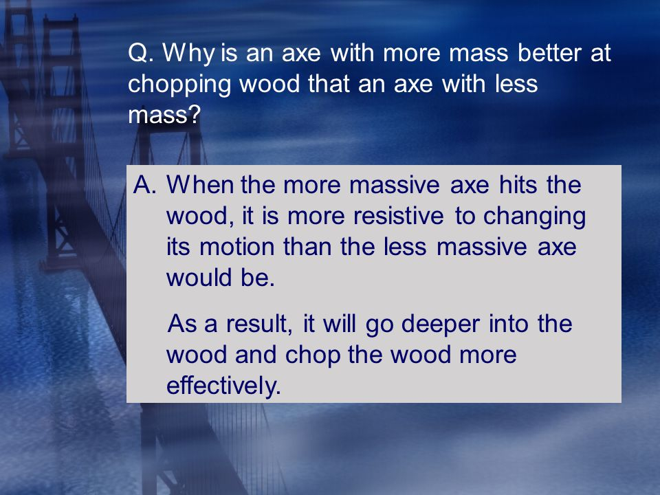 Q. Why is an axe with more mass better at chopping wood that an axe with less mass