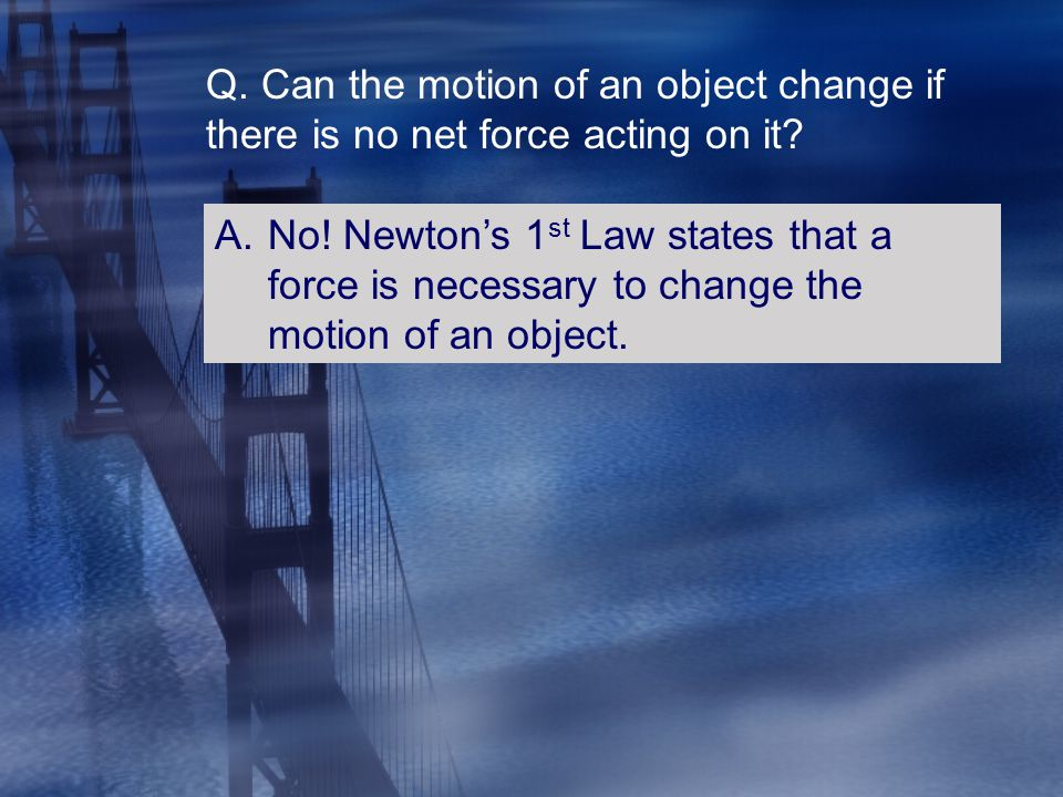 Q. Can the motion of an object change if there is no net force acting on it