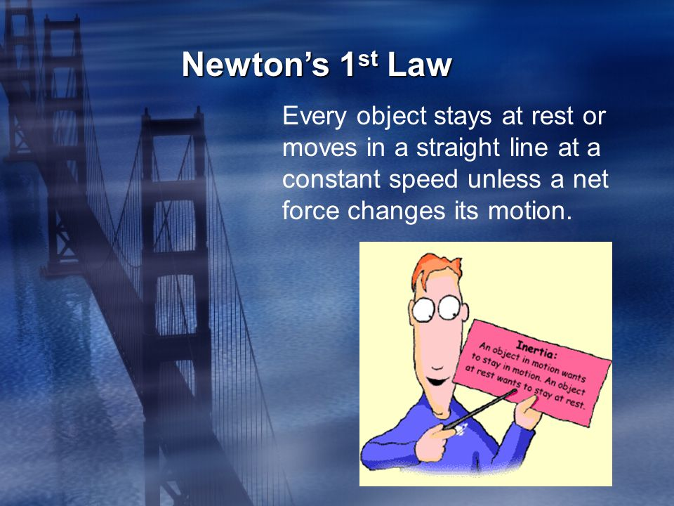 Newton's 1st Law Every object stays at rest or moves in a straight line at a constant speed unless a net force changes its motion.