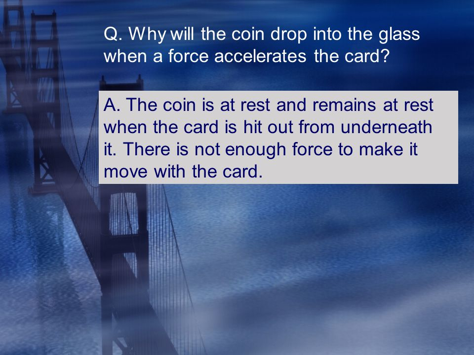 Q. Why will the coin drop into the glass when a force accelerates the card