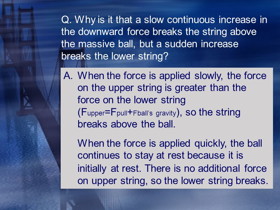 Q. Why is it that a slow continuous increase in the downward force breaks the string above the massive ball, but a sudden increase breaks the lower string