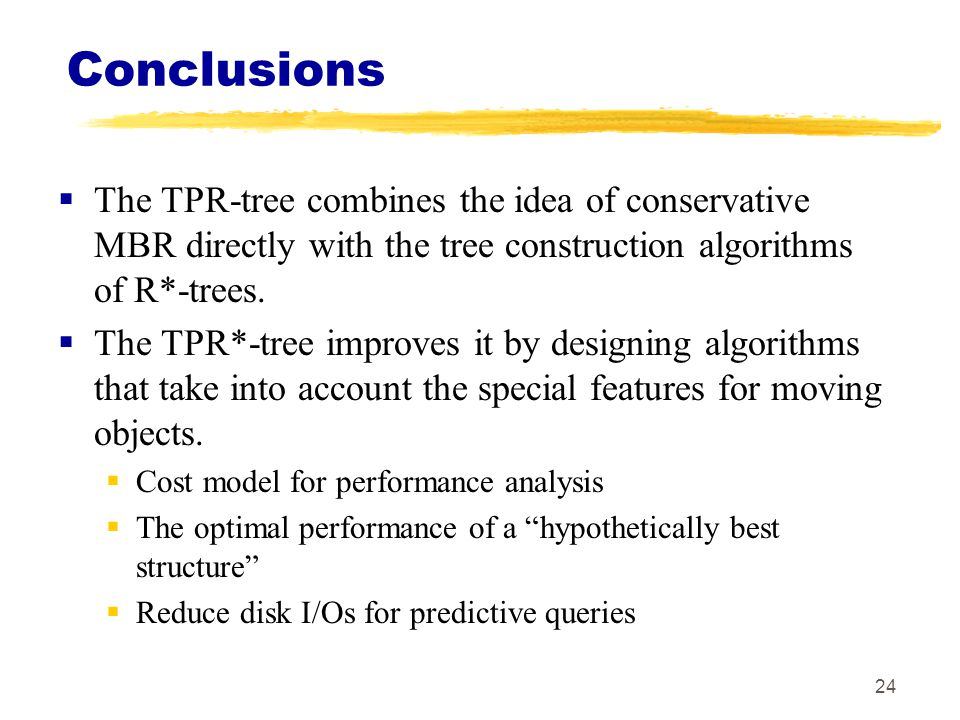 Conclusions The TPR-tree combines the idea of conservative MBR directly with the tree construction algorithms of R*-trees.