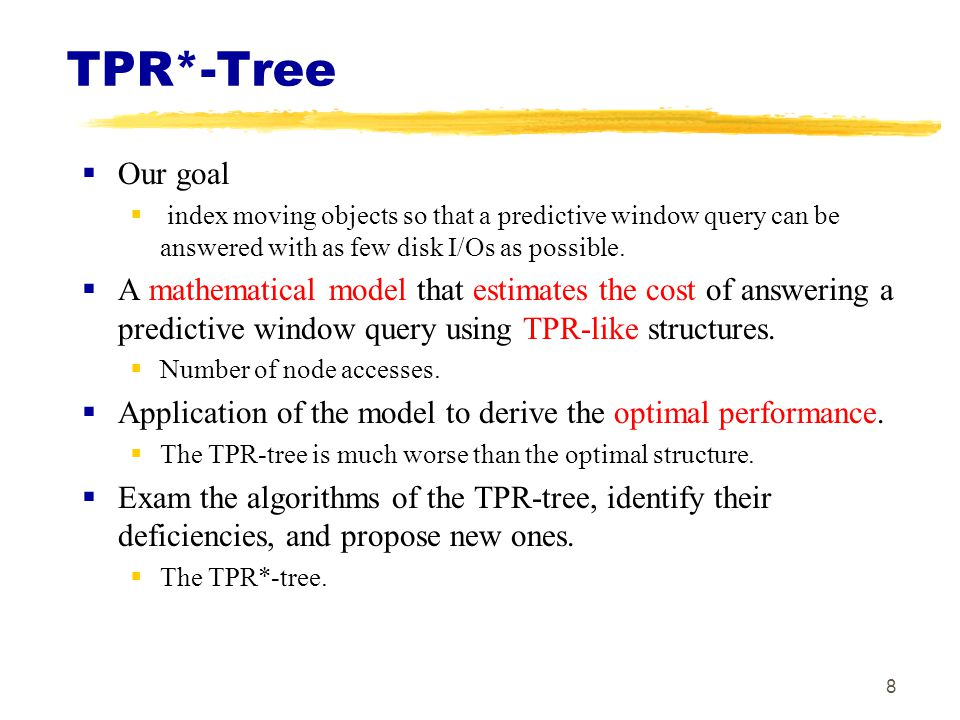 TPR*-Tree Our goal. index moving objects so that a predictive window query can be answered with as few disk I/Os as possible.