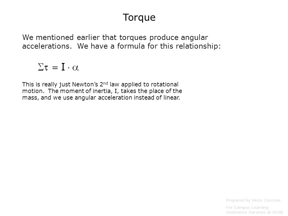 Torque We mentioned earlier that torques produce angular accelerations. We have a formula for this relationship: