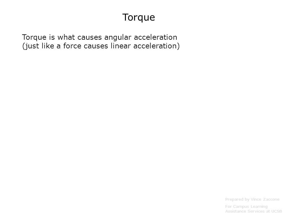 Torque Torque is what causes angular acceleration (just like a force causes linear acceleration) Prepared by Vince Zaccone.
