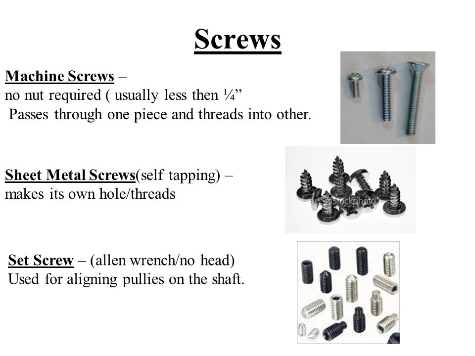 Screws Machine Screws – no nut required ( usually less then ¼