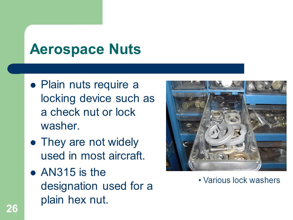 Aerospace Nuts Plain nuts require a locking device such as a check nut or lock washer. They are not widely used in most aircraft.