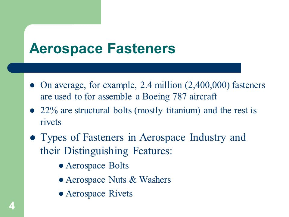 Aerospace Fasteners On average, for example, 2.4 million (2,400,000) fasteners are used to for assemble a Boeing 787 aircraft.