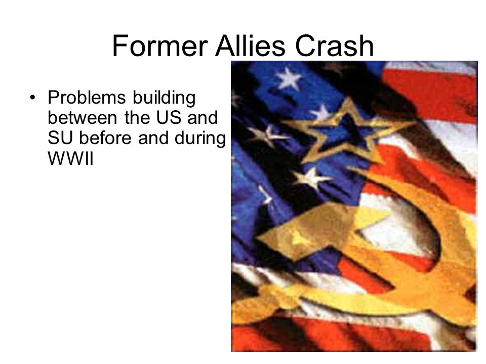 Former Allies Crash Problems building between the US and SU before and during WWII