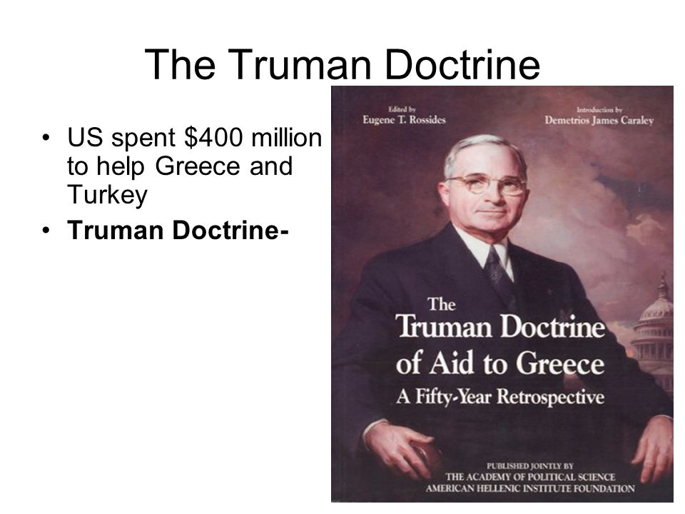 The Truman Doctrine US spent $400 million to help Greece and Turkey