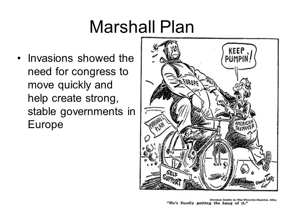 Marshall Plan Invasions showed the need for congress to move quickly and help create strong, stable governments in Europe.