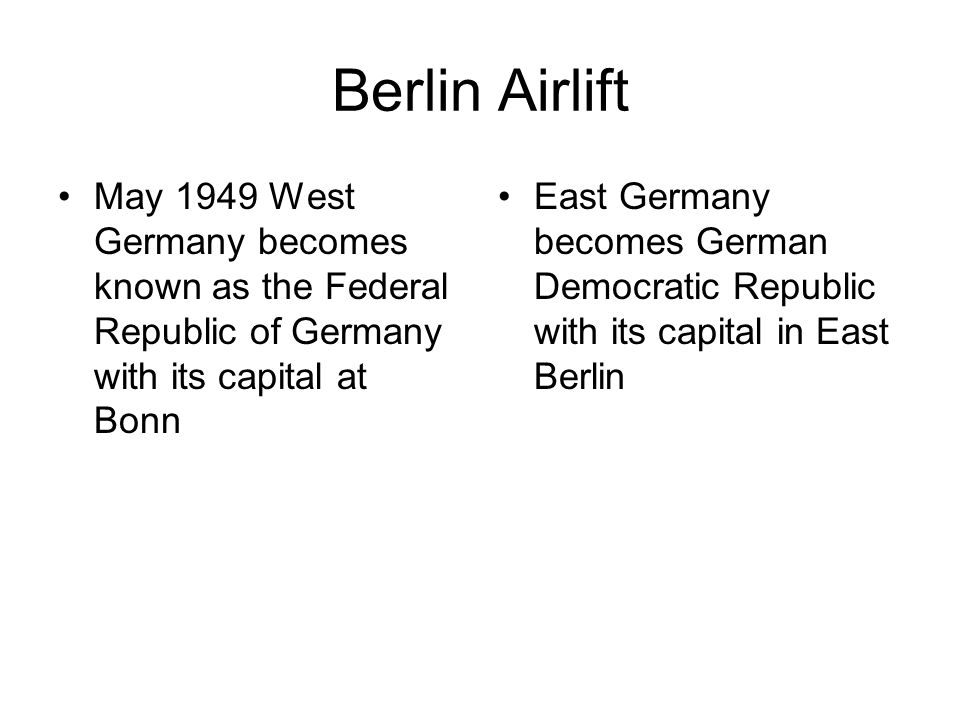 Berlin Airlift May 1949 West Germany becomes known as the Federal Republic of Germany with its capital at Bonn.