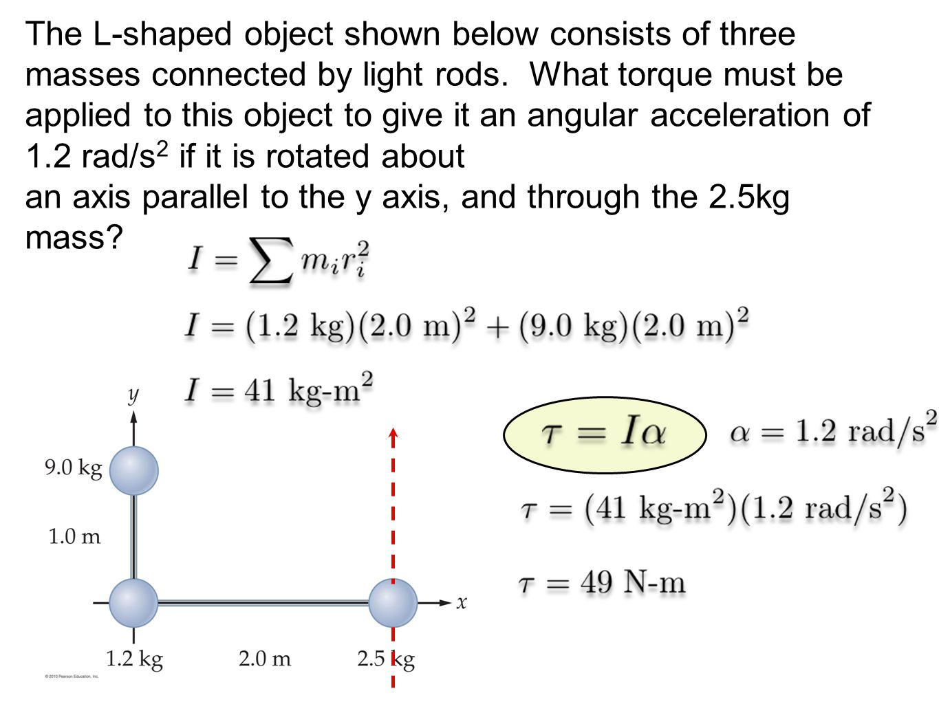 The L-shaped object shown below consists of three masses connected by light rods. What torque must be applied to this object to give it an angular acceleration of 1.2 rad/s2 if it is rotated about