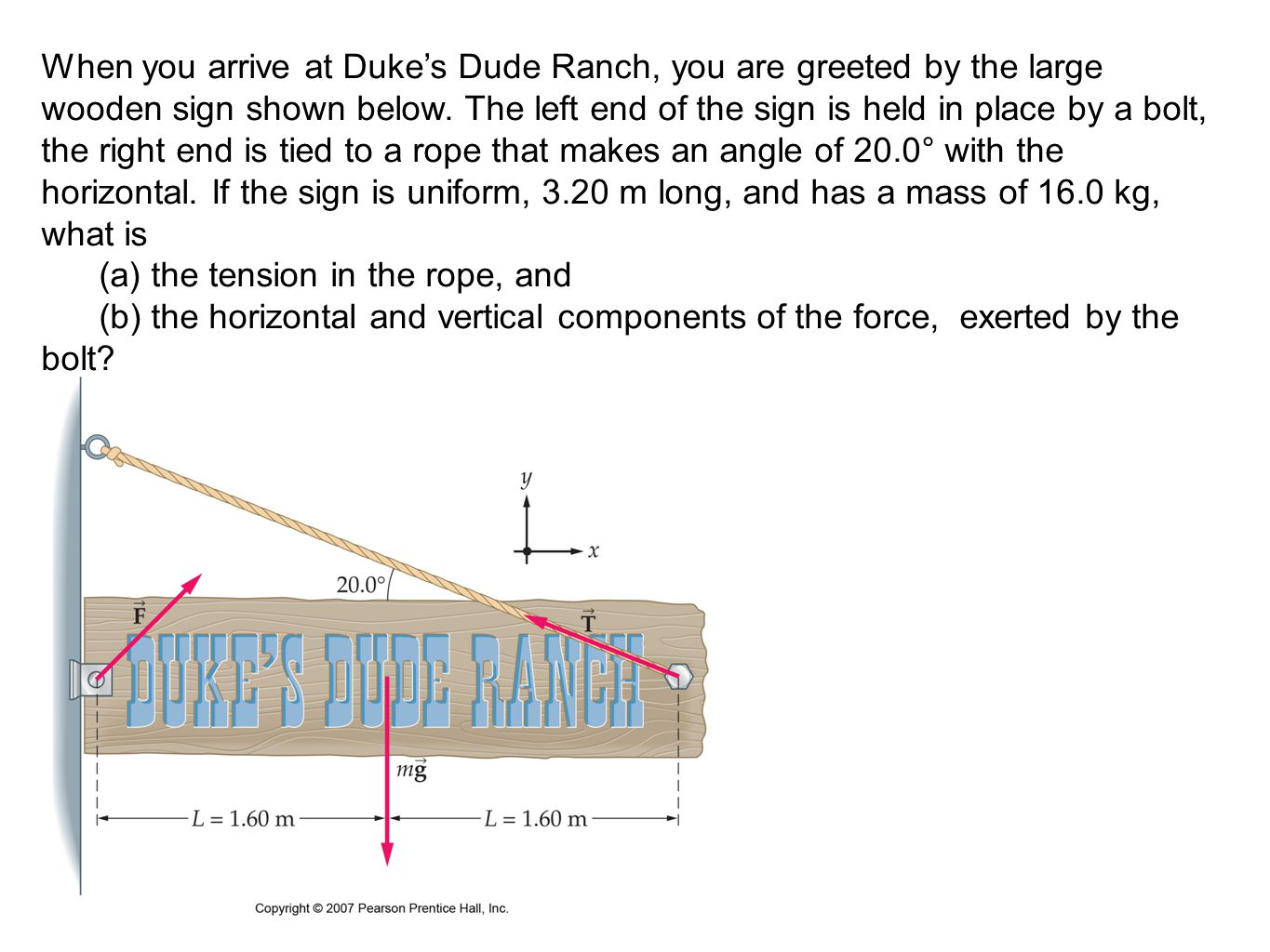 When you arrive at Duke's Dude Ranch, you are greeted by the large wooden sign shown below. The left end of the sign is held in place by a bolt, the right end is tied to a rope that makes an angle of 20.0° with the horizontal. If the sign is uniform, 3.20 m long, and has a mass of 16.0 kg, what is