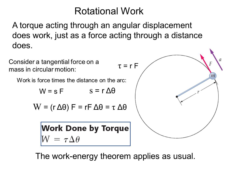 Rotational Work s = r Δθ W = (r Δθ) F = rF Δθ = τ Δθ τ = r F