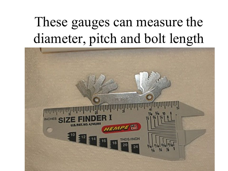 These gauges can measure the diameter, pitch and bolt length