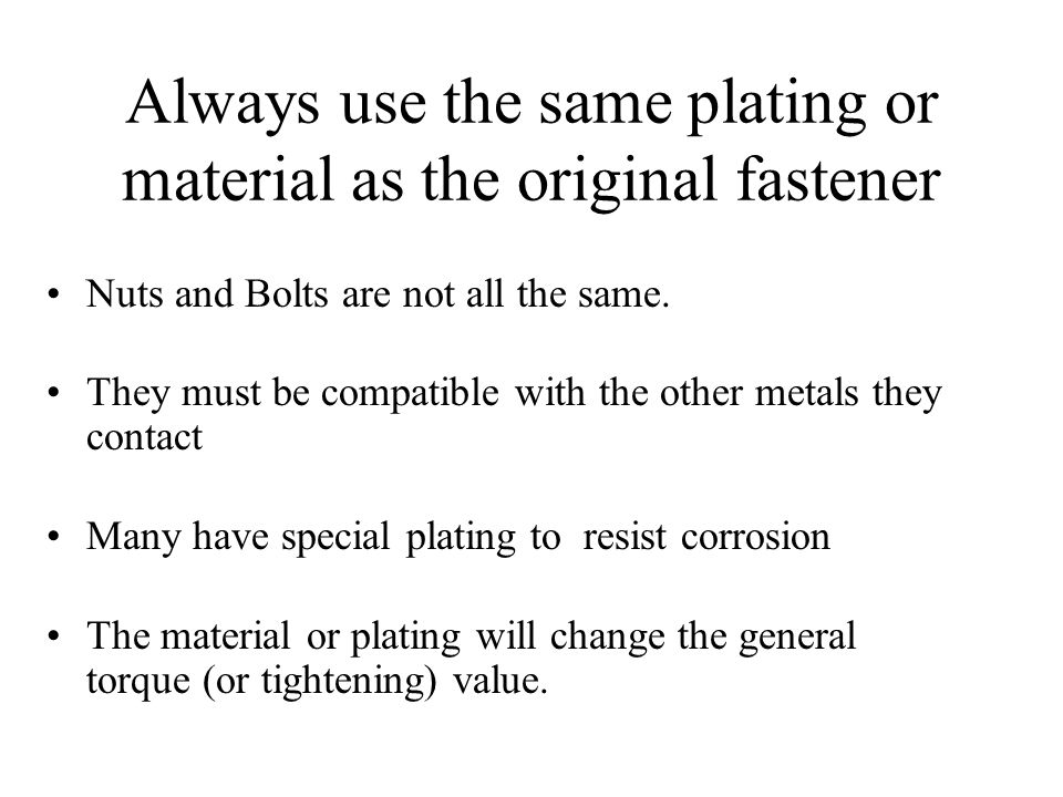 Always use the same plating or material as the original fastener