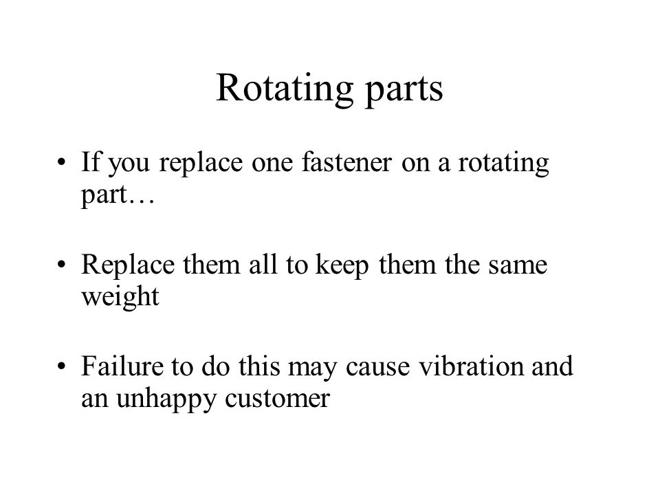 Rotating parts If you replace one fastener on a rotating part…