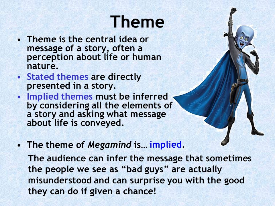Theme Theme is the central idea or message of a story, often a perception about life or human nature.