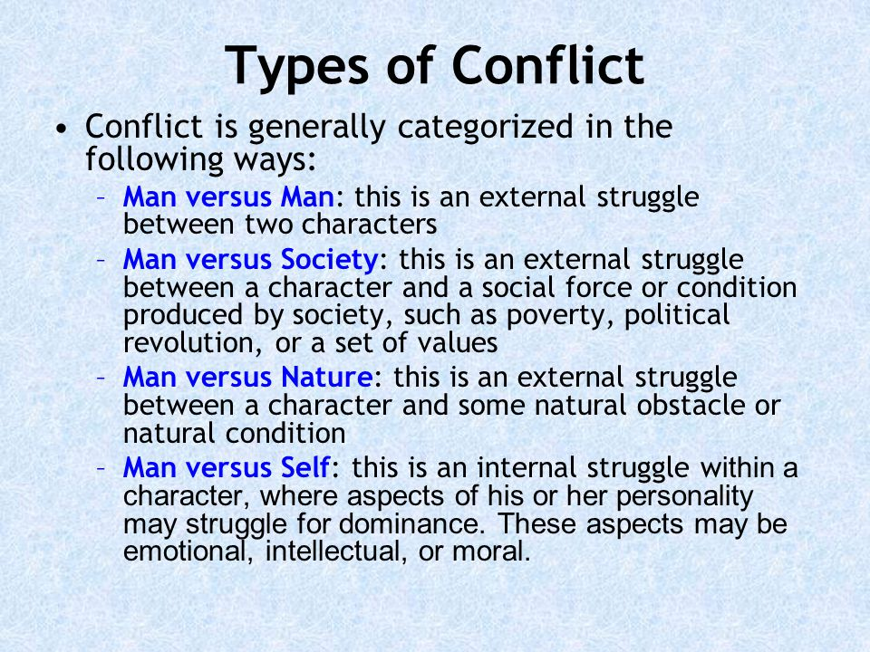 Types of Conflict Conflict is generally categorized in the following ways: Man versus Man: this is an external struggle between two characters.