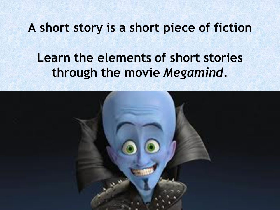 A short story is a short piece of fiction Learn the elements of short stories through the movie Megamind.