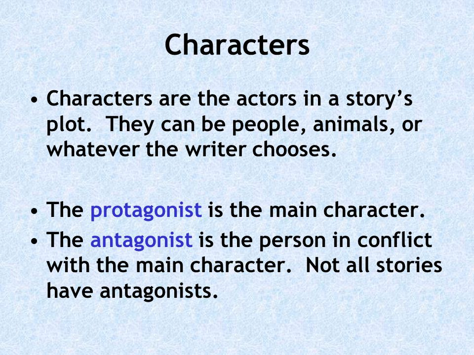 Characters Characters are the actors in a story's plot. They can be people, animals, or whatever the writer chooses.