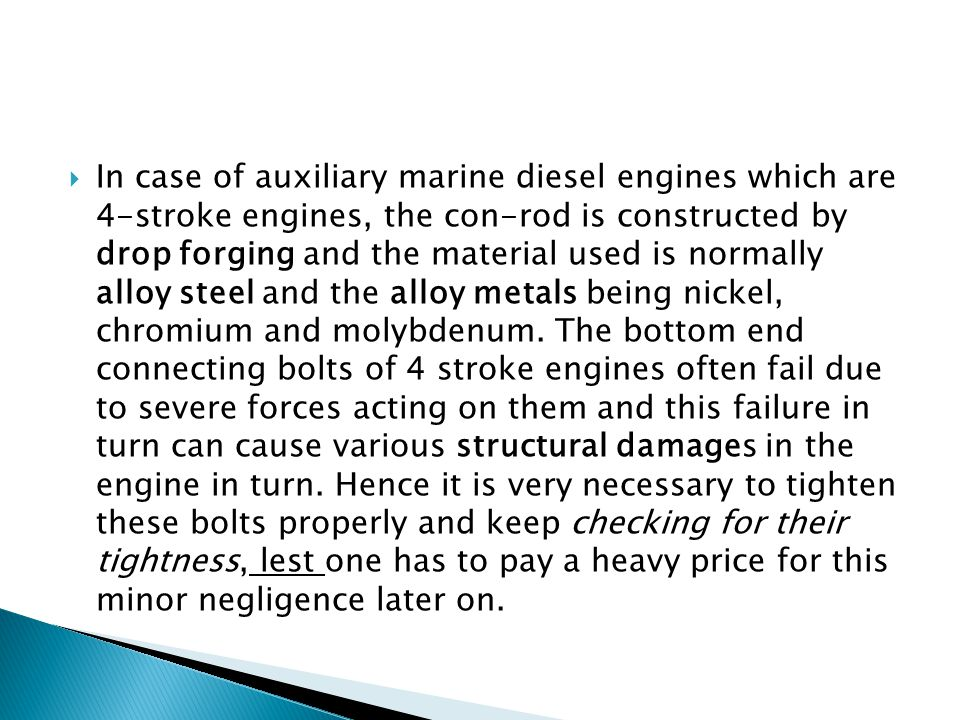 In case of auxiliary marine diesel engines which are 4-stroke engines, the con-rod is constructed by drop forging and the material used is normally alloy steel and the alloy metals being nickel, chromium and molybdenum.