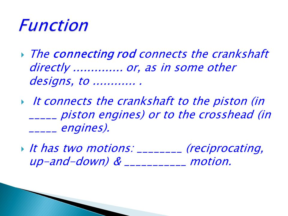 Function The connecting rod connects the crankshaft directly .............. or, as in some other designs, to ............ .