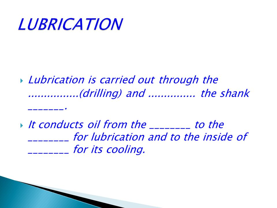 LUBRICATION Lubrication is carried out through the ................(drilling) and ............... the shank _______.