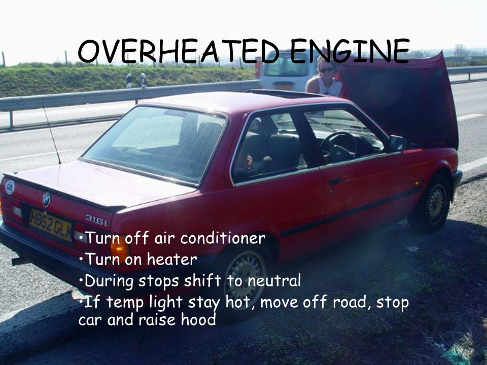 OVERHEATED ENGINE Turn off air conditioner Turn on heater