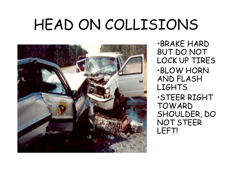 HEAD ON COLLISIONS BRAKE HARD BUT DO NOT LOCK UP TIRES