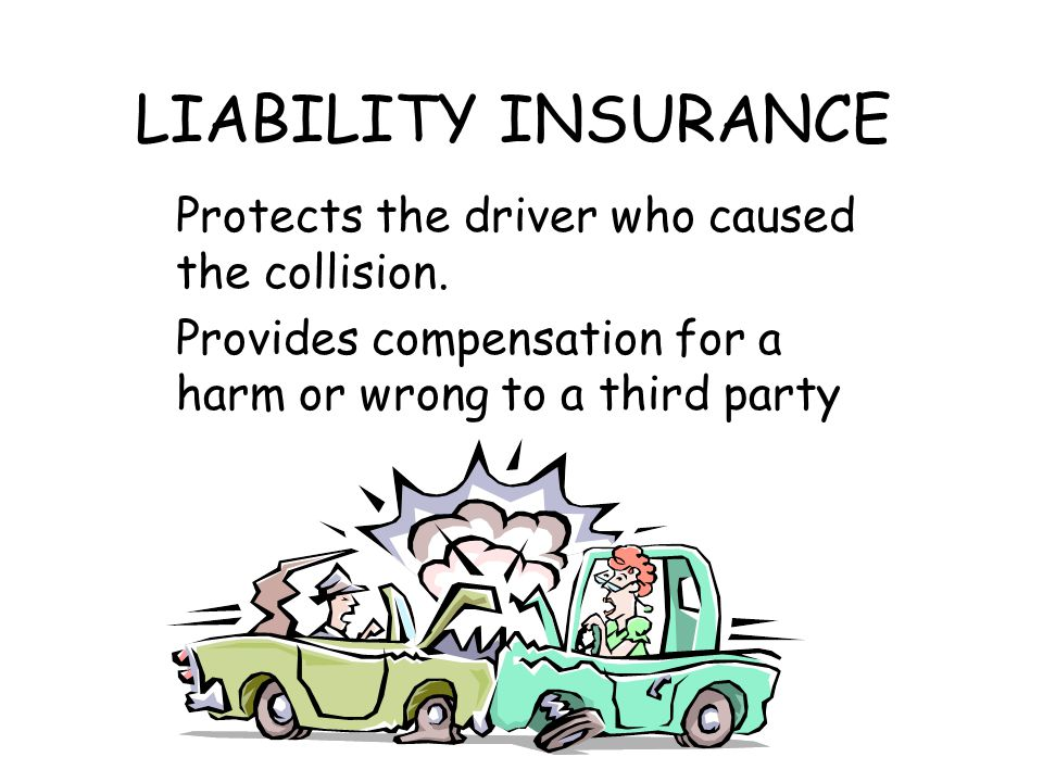 LIABILITY INSURANCE Protects the driver who caused the collision.