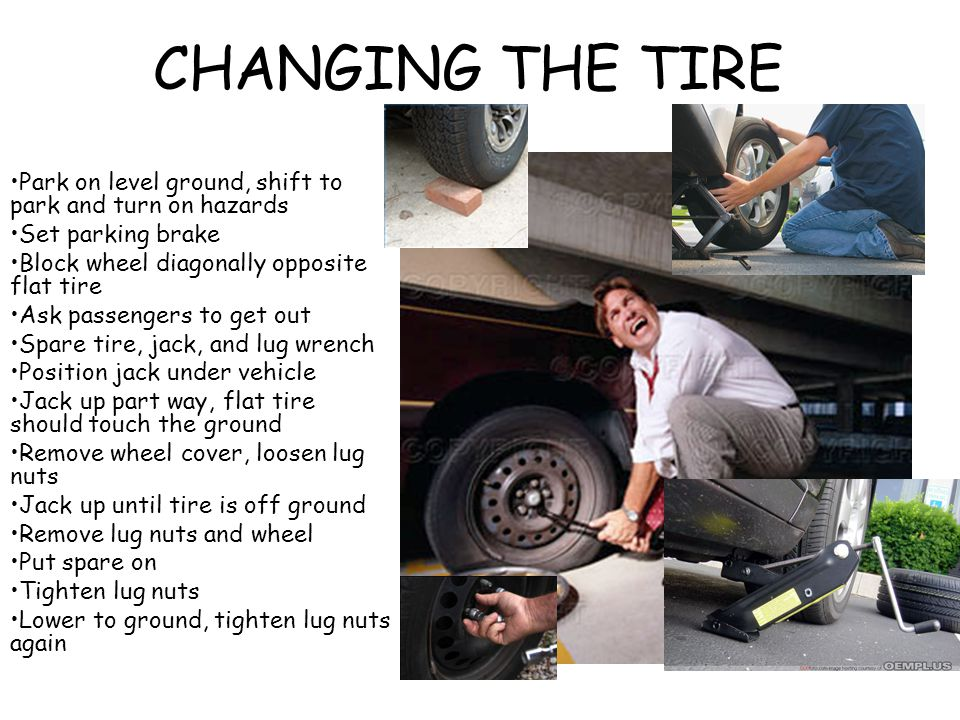 CHANGING THE TIRE Park on level ground, shift to park and turn on hazards. Set parking brake. Block wheel diagonally opposite flat tire.