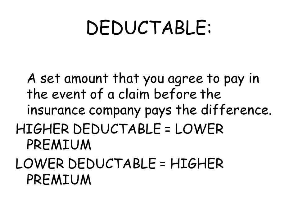 DEDUCTABLE: A set amount that you agree to pay in the event of a claim before the insurance company pays the difference.
