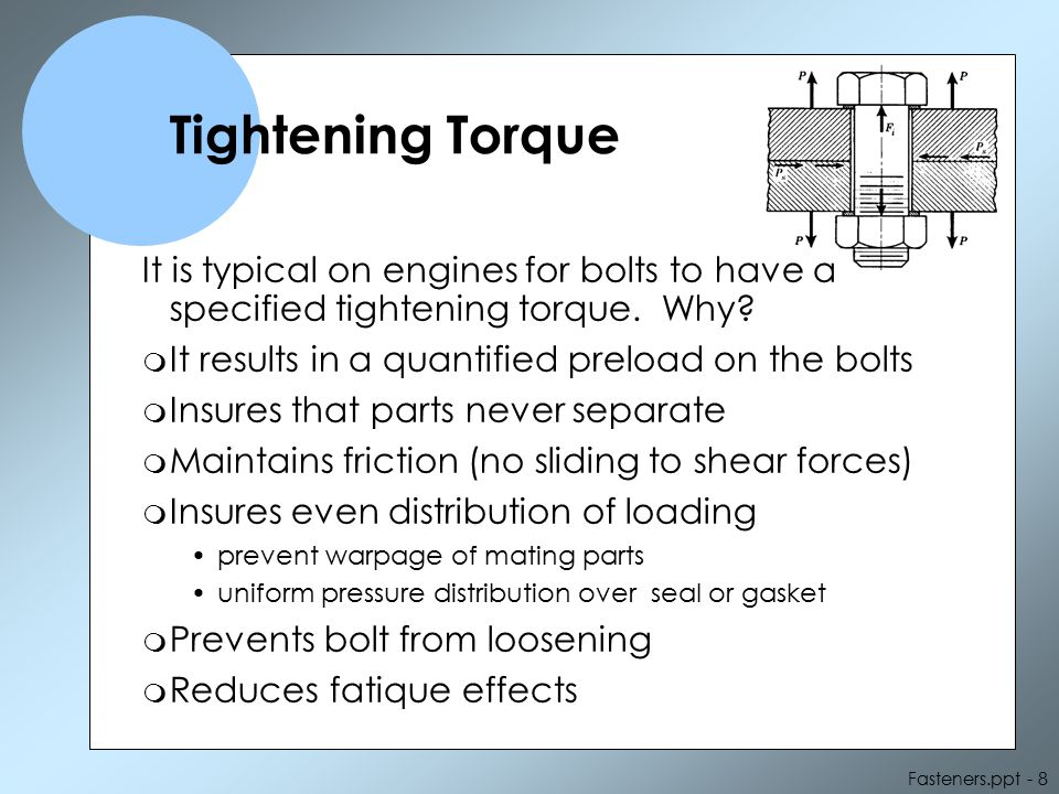 Tightening Torque It is typical on engines for bolts to have a specified tightening torque. Why It results in a quantified preload on the bolts.
