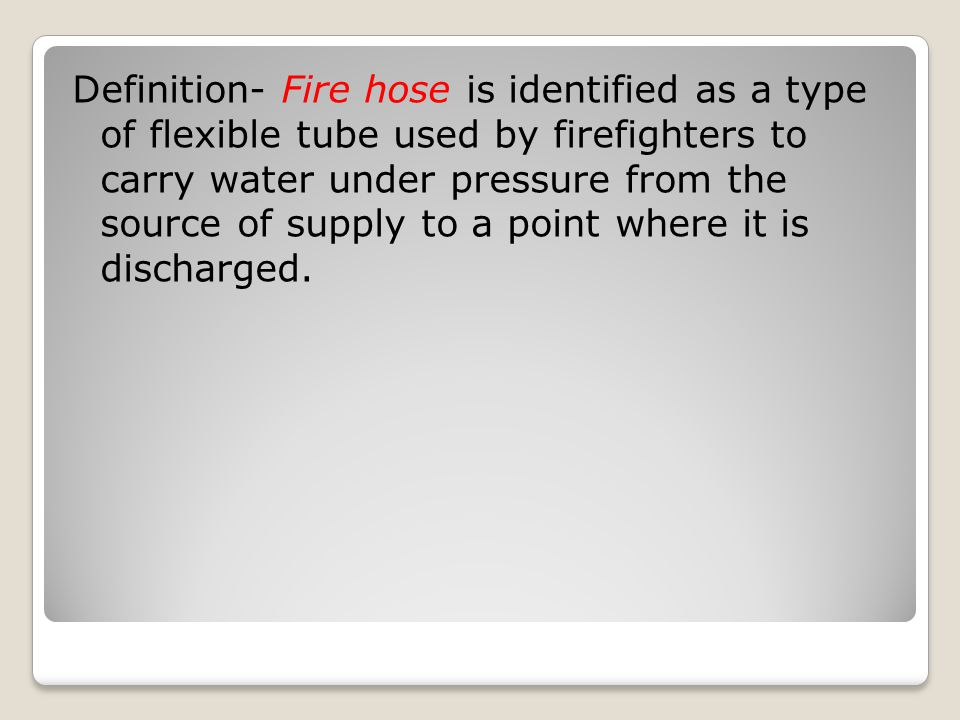 Definition- Fire hose is identified as a type of flexible tube used by firefighters to carry water under pressure from the source of supply to a point where it is discharged.