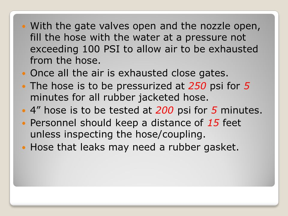 With the gate valves open and the nozzle open, fill the hose with the water at a pressure not exceeding 100 PSI to allow air to be exhausted from the hose.