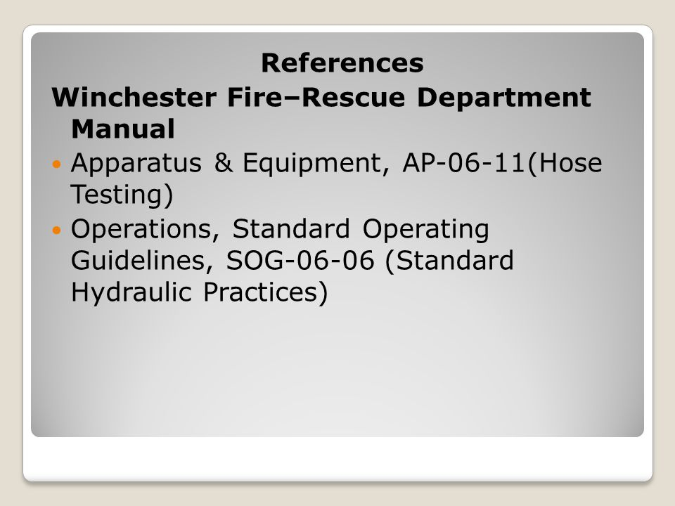 References Winchester Fire–Rescue Department Manual. Apparatus & Equipment, AP-06-11(Hose Testing)