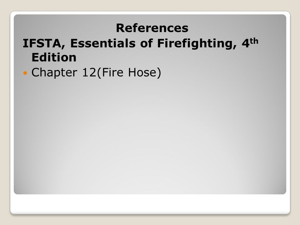 References IFSTA, Essentials of Firefighting, 4th Edition Chapter 12(Fire Hose)