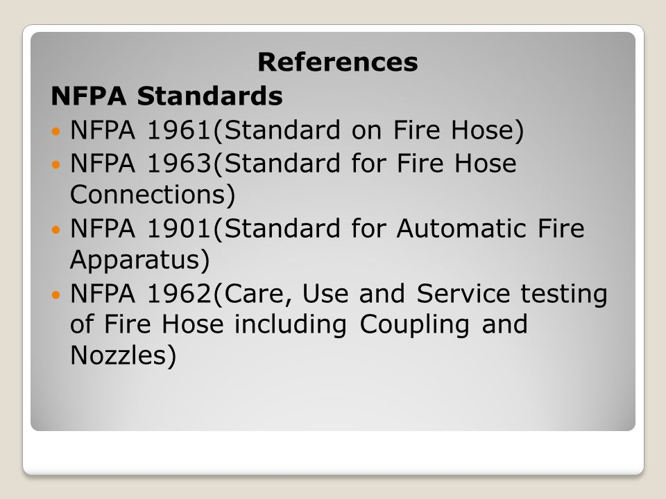 References NFPA Standards. NFPA 1961(Standard on Fire Hose) NFPA 1963(Standard for Fire Hose Connections)