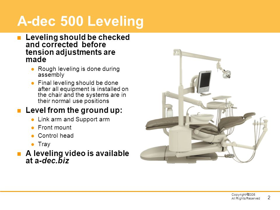 A-dec 500 Leveling Leveling should be checked and corrected before tension adjustments are made. Rough leveling is done during assembly.