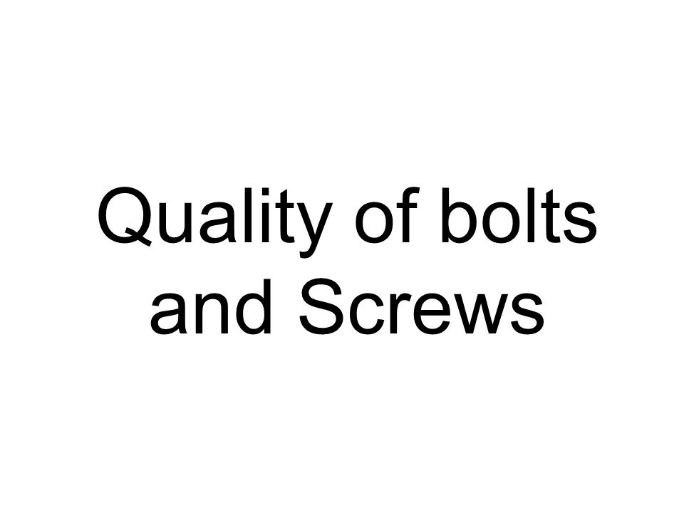 Quality of bolts and Screws