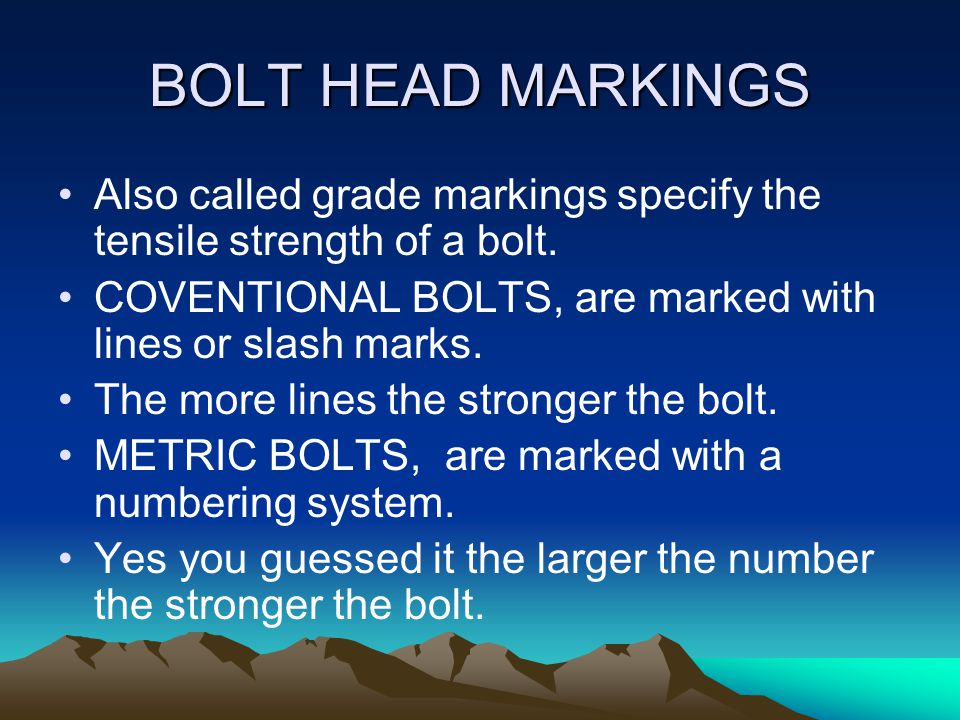BOLT HEAD MARKINGS Also called grade markings specify the tensile strength of a bolt. COVENTIONAL BOLTS, are marked with lines or slash marks.