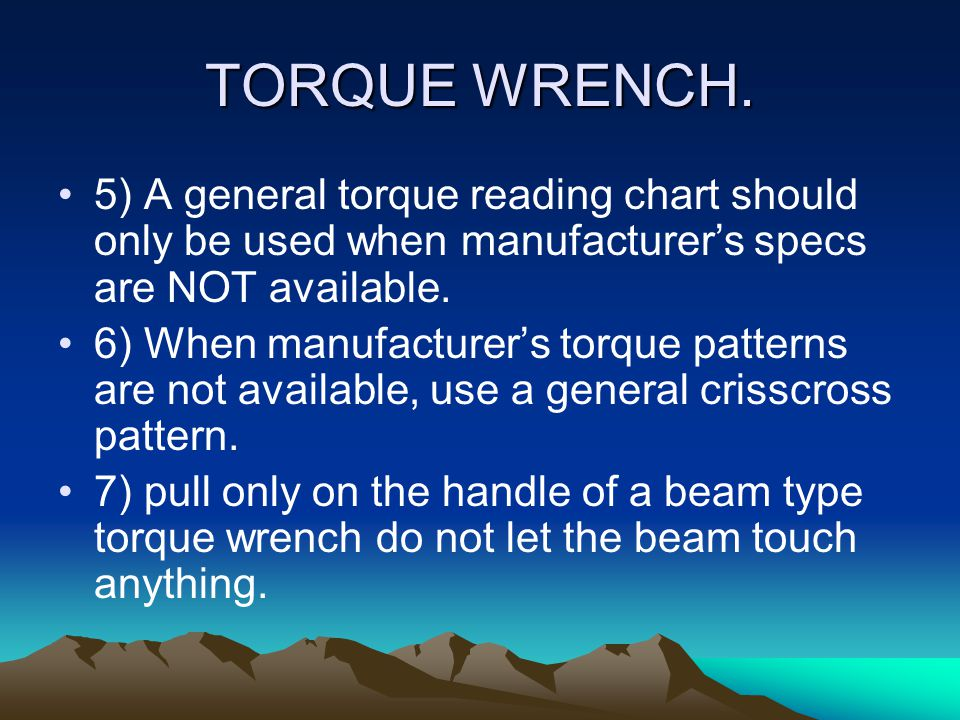 TORQUE WRENCH. 5) A general torque reading chart should only be used when manufacturer's specs are NOT available.